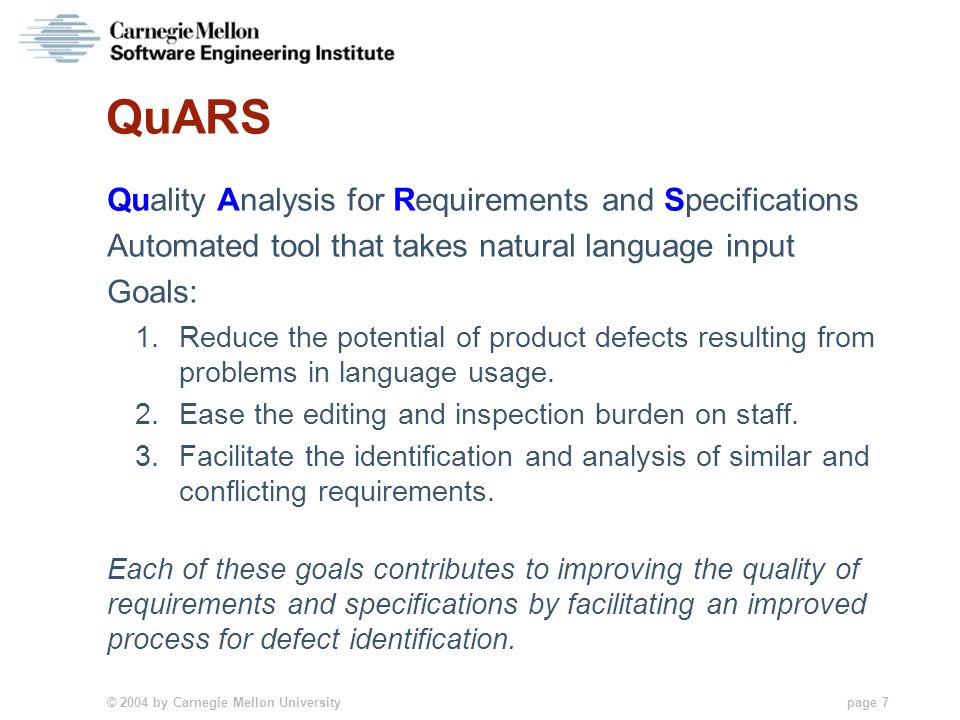 © 2004 by Carnegie Mellon University page 7 QuARS Quality Analysis for Requirements and Specifications Automated tool that takes natural language input Goals: 1.Reduce the potential of product defects resulting from problems in language usage.