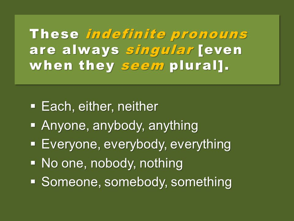 These indefinite pronouns are always singular [even when they seem plural].  Each, either, neither  Anyone, anybody, anything  Everyone, everybody,