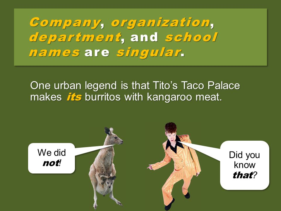 Company, organization, department, and school names are singular. One urban legend is that Tito's Taco Palace makes their burritos with kangaroo meat.