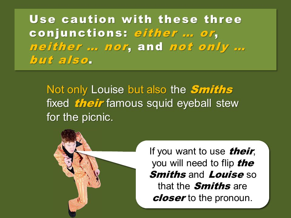 Use caution with these three conjunctions: either … or, neither … nor, and not only … but also. Not only the Smiths but also Louise fixed their famous