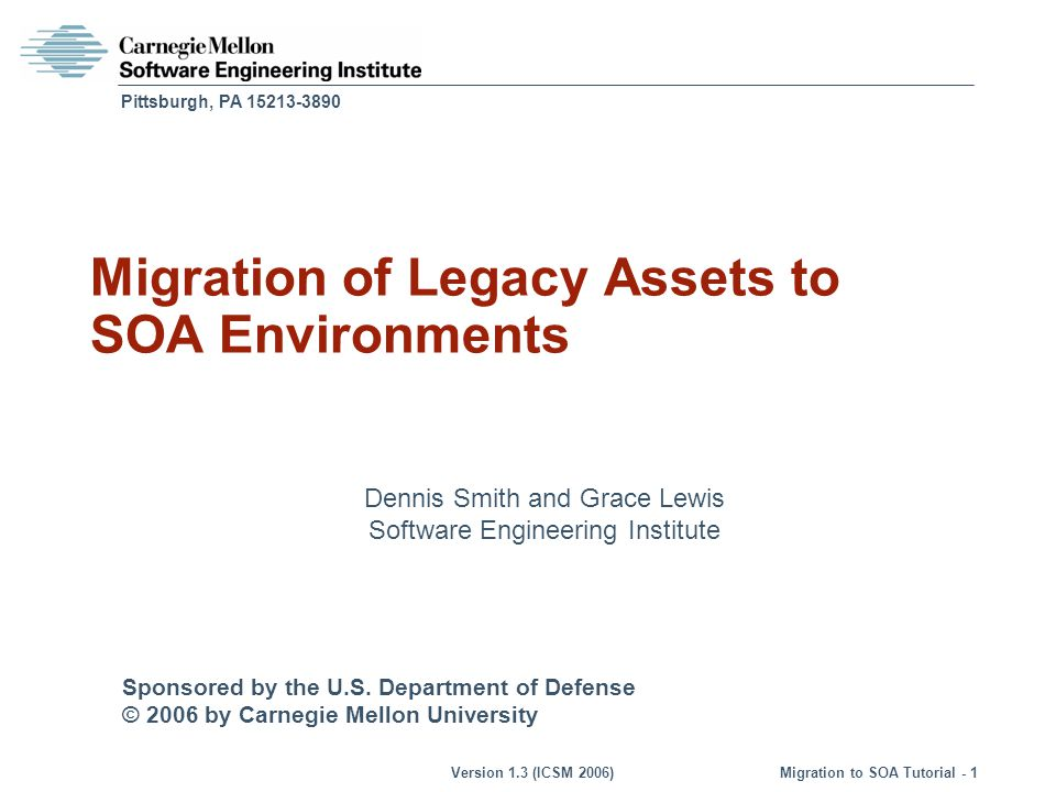 © 2006 by Carnegie Mellon University Version 1.3 (ICSM 2006) Migration to SOA Tutorial - 102 Case Study: Recommendations Perform a workshop with all the key stakeholders to -Validate the expectations and requirements for the new services -Define a roadmap for the migration effort Identify services that are both important and less complex than the ones initially identified Implement these services a pilot using the current target architecture Revisit the new architecture (SOA) after the pilot phase to make changes based on the lessons learned in pilot phase Identify the order in which services should be implemented based on greatest impact with lowest risk; prioritize and plan accordingly Recalculate cost/effort when -Code dependencies are better documented -User requirements are better understood -Target SOA is better defined SMART Case Study: Migration Strategy