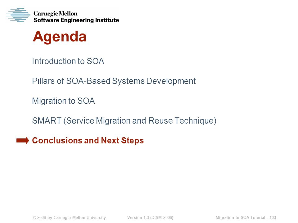 © 2006 by Carnegie Mellon University Version 1.3 (ICSM 2006) Migration to SOA Tutorial - 103 Agenda Introduction to SOA Pillars of SOA-Based Systems Development Migration to SOA SMART (Service Migration and Reuse Technique) Conclusions and Next Steps