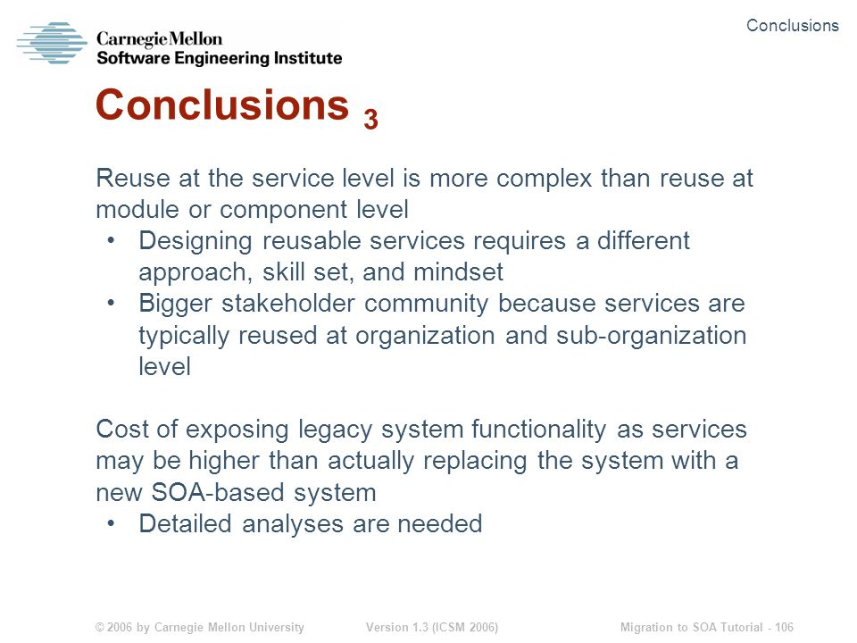 © 2006 by Carnegie Mellon University Version 1.3 (ICSM 2006) Migration to SOA Tutorial - 106 Conclusions 3 Reuse at the service level is more complex than reuse at module or component level Designing reusable services requires a different approach, skill set, and mindset Bigger stakeholder community because services are typically reused at organization and sub-organization level Cost of exposing legacy system functionality as services may be higher than actually replacing the system with a new SOA-based system Detailed analyses are needed Conclusions