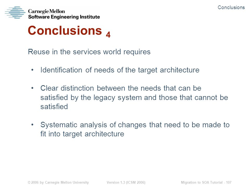© 2006 by Carnegie Mellon University Version 1.3 (ICSM 2006) Migration to SOA Tutorial - 107 Conclusions 4 Reuse in the services world requires Identification of needs of the target architecture Clear distinction between the needs that can be satisfied by the legacy system and those that cannot be satisfied Systematic analysis of changes that need to be made to fit into target architecture Conclusions
