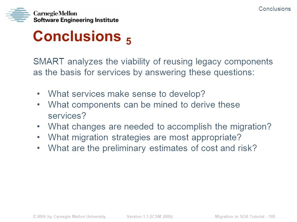 © 2006 by Carnegie Mellon University Version 1.3 (ICSM 2006) Migration to SOA Tutorial - 108 Conclusions 5 SMART analyzes the viability of reusing legacy components as the basis for services by answering these questions: What services make sense to develop.