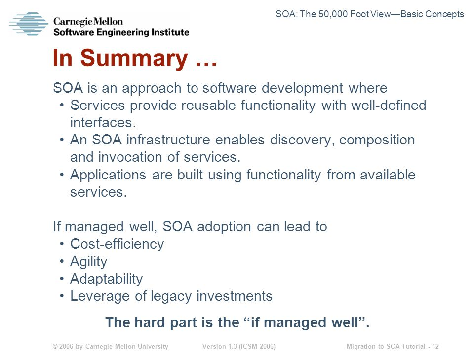 © 2006 by Carnegie Mellon University Version 1.3 (ICSM 2006) Migration to SOA Tutorial - 12 In Summary … SOA is an approach to software development where Services provide reusable functionality with well-defined interfaces.