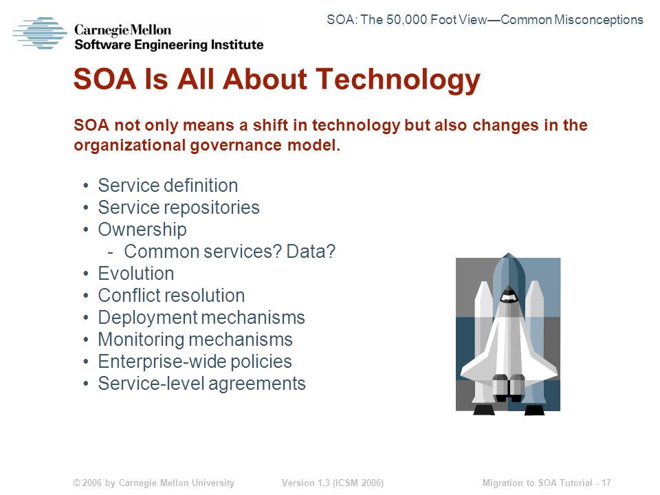 © 2006 by Carnegie Mellon University Version 1.3 (ICSM 2006) Migration to SOA Tutorial - 17 SOA Is All About Technology SOA not only means a shift in technology but also changes in the organizational governance model.