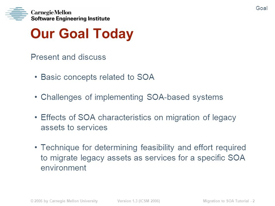 © 2006 by Carnegie Mellon University Version 1.3 (ICSM 2006) Migration to SOA Tutorial - 3 Agenda Introduction to SOA Pillars of SOA-Based Systems Development Issues in Migration to SOA Environments SMART (Service Migration and Reuse Technique) Conclusions and Next Steps Agenda