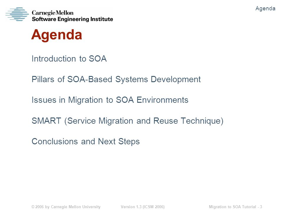 © 2006 by Carnegie Mellon University Version 1.3 (ICSM 2006) Migration to SOA Tutorial - 34 Tasks for Application Developers Understand the SOA infrastructure Discover appropriate services to be incorporated into applications Retrieve service description documentation Invoke the identified services in applications Data conversions Error handling Availability handling Test the services for correctness in the context of the application being developed SOA: The 1,000 Foot View