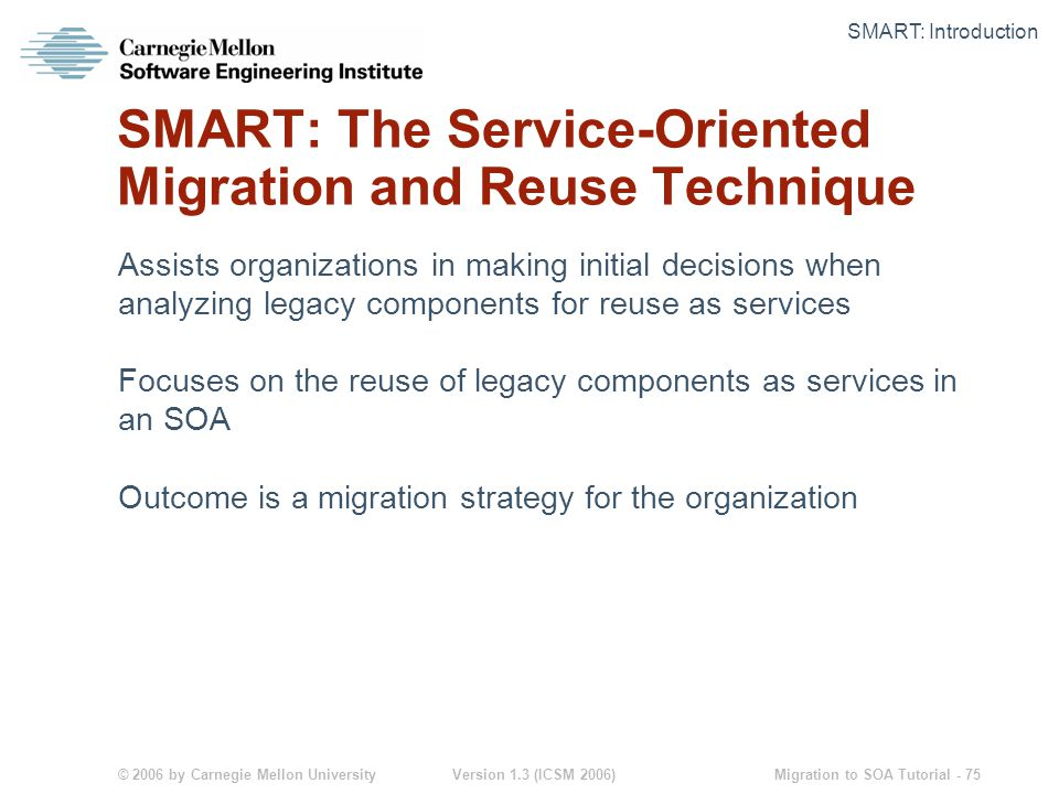 © 2006 by Carnegie Mellon University Version 1.3 (ICSM 2006) Migration to SOA Tutorial - 75 SMART: The Service-Oriented Migration and Reuse Technique Assists organizations in making initial decisions when analyzing legacy components for reuse as services Focuses on the reuse of legacy components as services in an SOA Outcome is a migration strategy for the organization SMART: Introduction