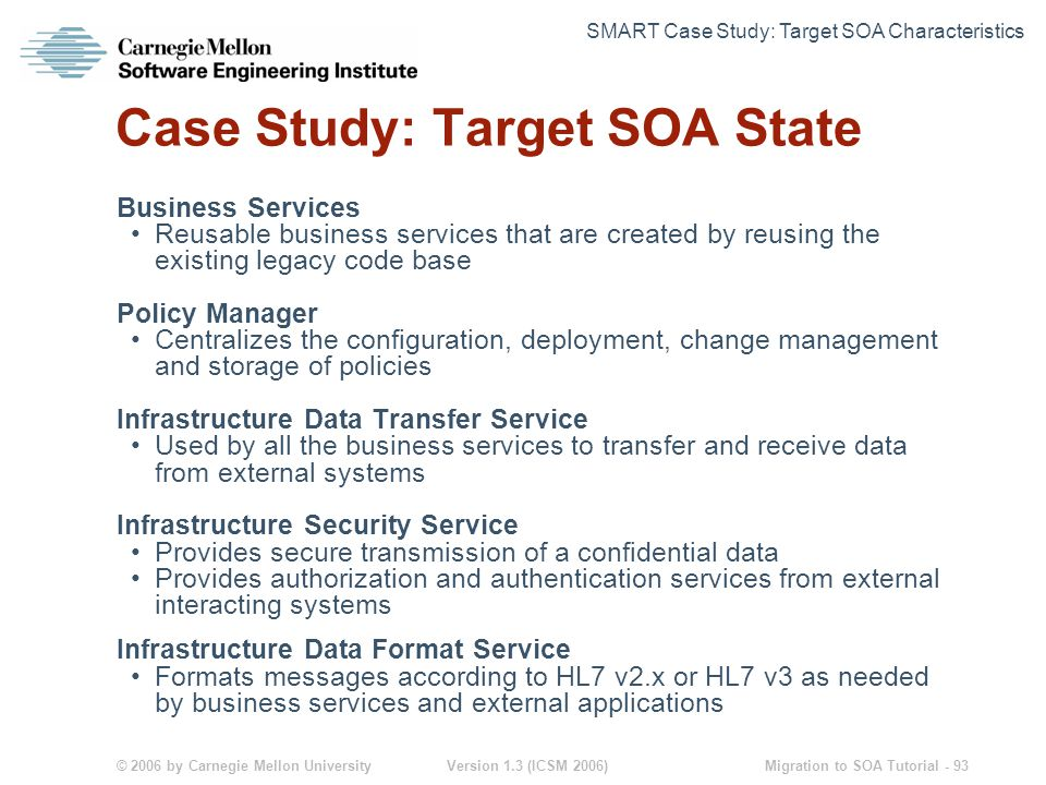 © 2006 by Carnegie Mellon University Version 1.3 (ICSM 2006) Migration to SOA Tutorial - 93 Case Study: Target SOA State Business Services Reusable business services that are created by reusing the existing legacy code base Policy Manager Centralizes the configuration, deployment, change management and storage of policies Infrastructure Data Transfer Service Used by all the business services to transfer and receive data from external systems Infrastructure Security Service Provides secure transmission of a confidential data Provides authorization and authentication services from external interacting systems Infrastructure Data Format Service Formats messages according to HL7 v2.x or HL7 v3 as needed by business services and external applications SMART Case Study: Target SOA Characteristics