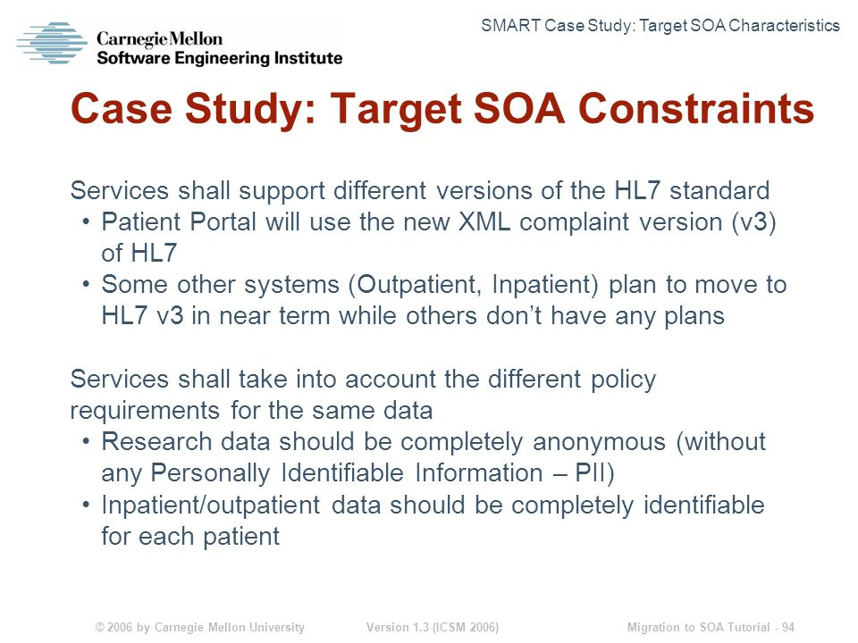 © 2006 by Carnegie Mellon University Version 1.3 (ICSM 2006) Migration to SOA Tutorial - 94 Case Study: Target SOA Constraints Services shall support different versions of the HL7 standard Patient Portal will use the new XML complaint version (v3) of HL7 Some other systems (Outpatient, Inpatient) plan to move to HL7 v3 in near term while others don't have any plans Services shall take into account the different policy requirements for the same data Research data should be completely anonymous (without any Personally Identifiable Information – PII) Inpatient/outpatient data should be completely identifiable for each patient SMART Case Study: Target SOA Characteristics