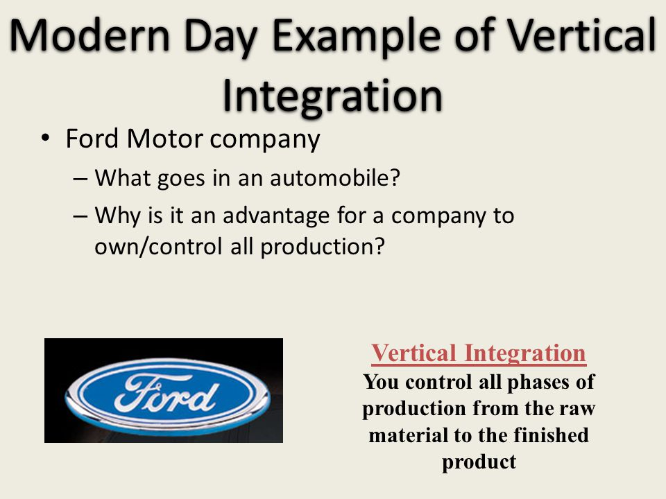 Modern Day Example of Vertical Integration Ford Motor company – What goes in an automobile.