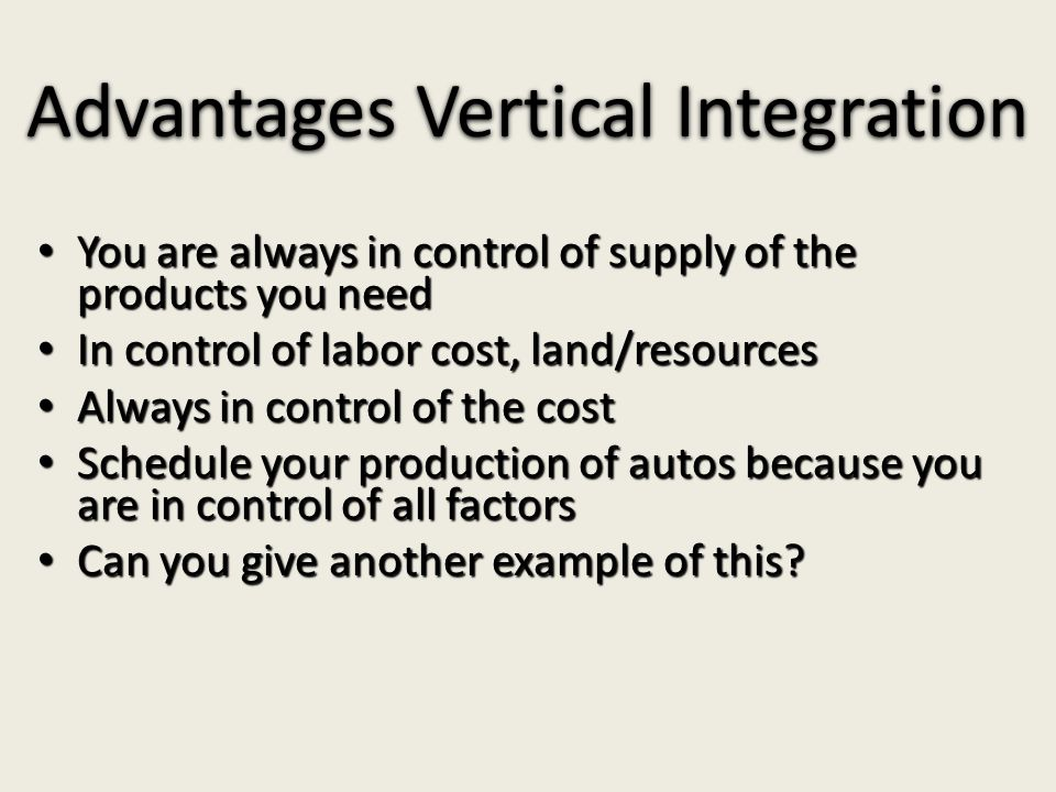 Advantages Vertical Integration You are always in control of supply of the products you need You are always in control of supply of the products you need In control of labor cost, land/resources In control of labor cost, land/resources Always in control of the cost Always in control of the cost Schedule your production of autos because you are in control of all factors Schedule your production of autos because you are in control of all factors Can you give another example of this.