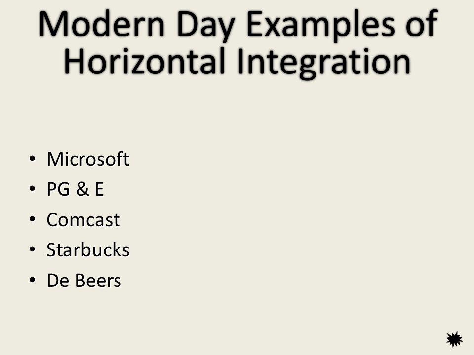 Modern Day Examples of Horizontal Integration Microsoft Microsoft PG & E PG & E Comcast Comcast Starbucks Starbucks De Beers De Beers Microsoft Microsoft PG & E PG & E Comcast Comcast Starbucks Starbucks De Beers De Beers