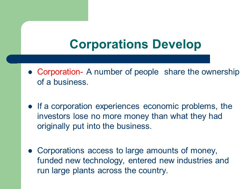Corporations Develop Corporation- A number of people share the ownership of a business.