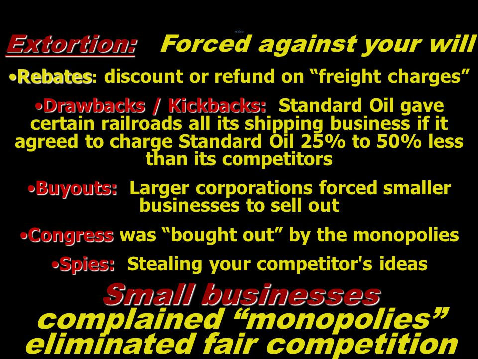 Extortion: Extortion: Forced against your will RebatesRebates : discount or refund on freight charges Drawbacks / Kickbacks:Drawbacks / Kickbacks: Standard Oil gave certain railroads all its shipping business if it agreed to charge Standard Oil 25% to 50% less than its competitors Buyouts:Buyouts: Larger corporations forced smaller businesses to sell out CongressCongress was bought out by the monopolies Spies:Spies: Stealing your competitor s ideas robber Small businesses Small businesses complained monopolies eliminated fair competition
