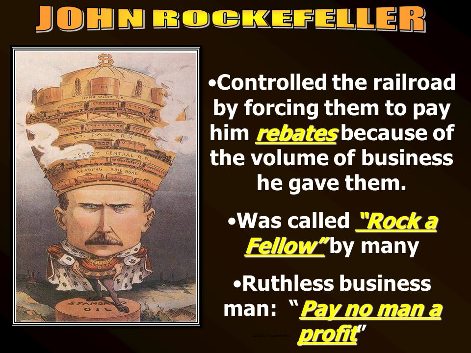 rebatesControlled the railroad by forcing them to pay him rebates because of the volume of business he gave them.
