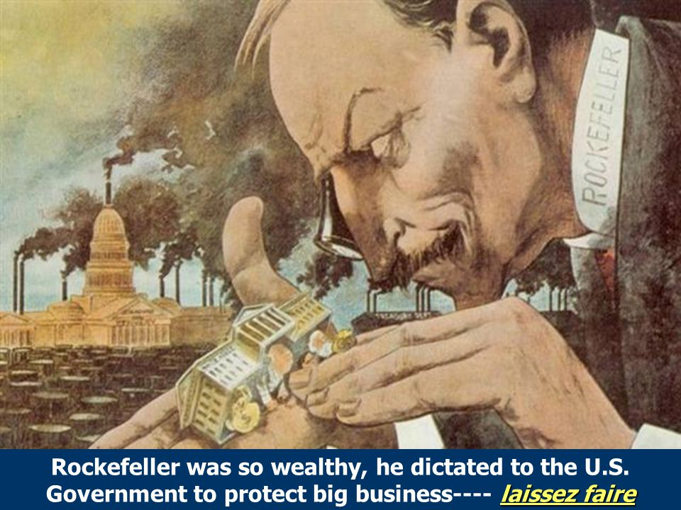 Rockefeller/Control Govt laissez faire Rockefeller was so wealthy, he dictated to the U.S.