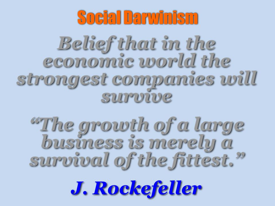 Social Darwinism Belief that in the economic world the strongest companies will survive The growth of a large business is merely a survival of the fittest. J.