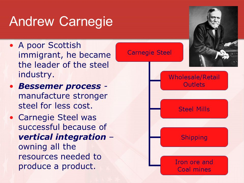 Andrew Carnegie A poor Scottish immigrant, he became the leader of the steel industry.