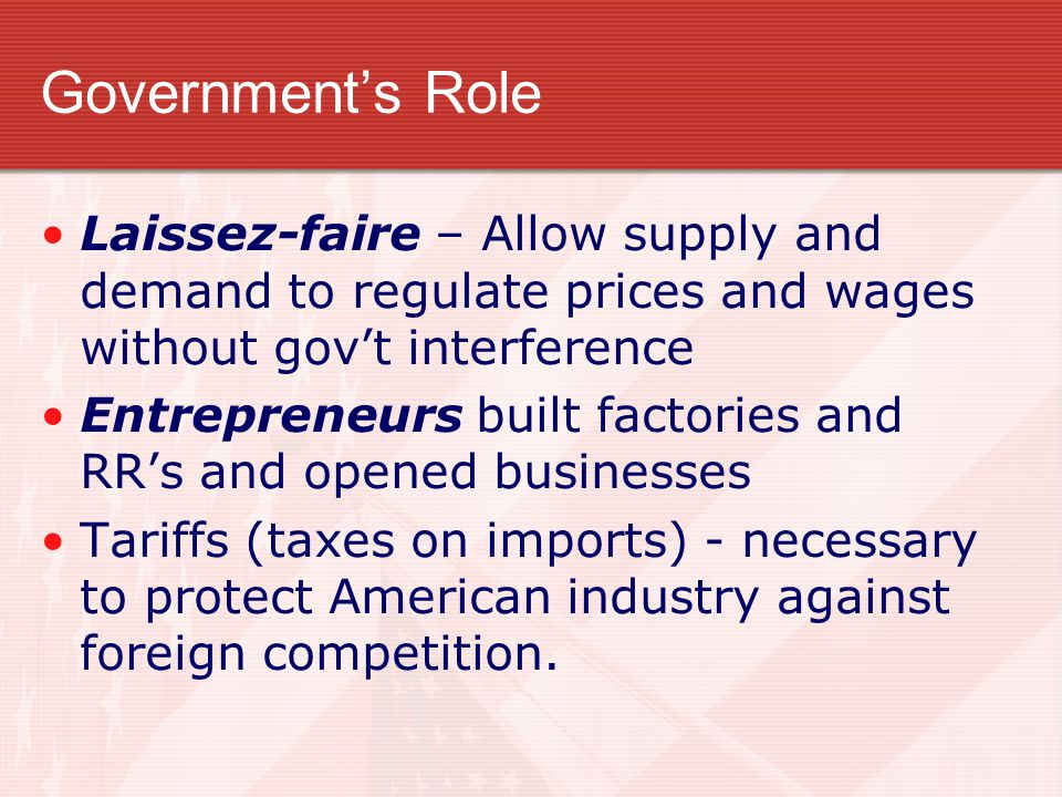 Government's Role Laissez-faire – Allow supply and demand to regulate prices and wages without gov't interference Entrepreneurs built factories and RR's and opened businesses Tariffs (taxes on imports) - necessary to protect American industry against foreign competition.