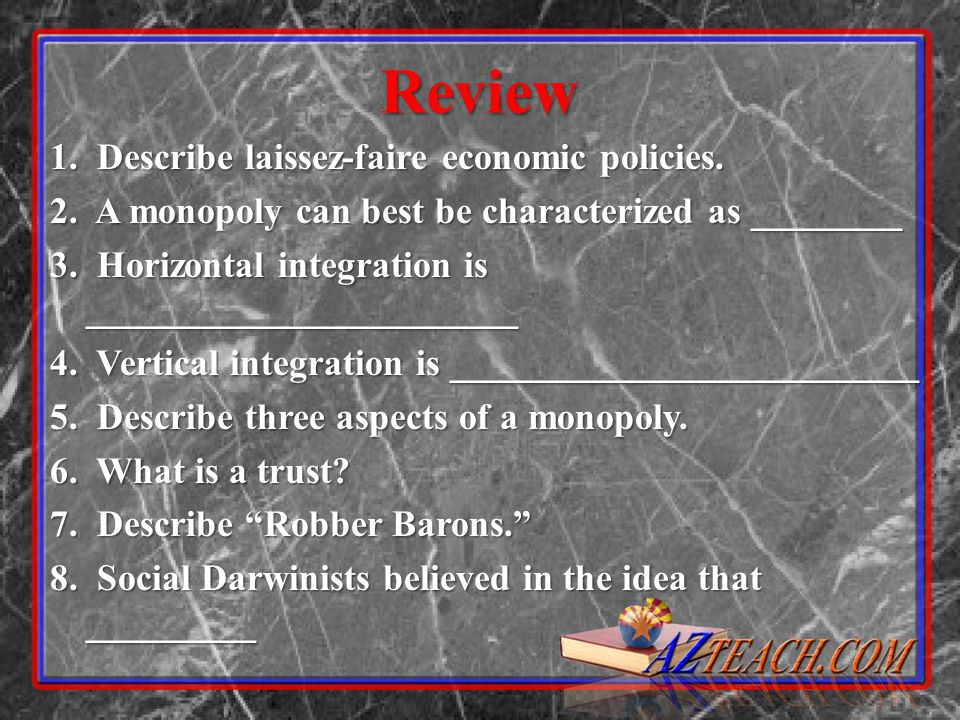 Review 1. Describe laissez-faire economic policies. 2. A monopoly can best be characterized as ________ 3. Horizontal integration is _________________