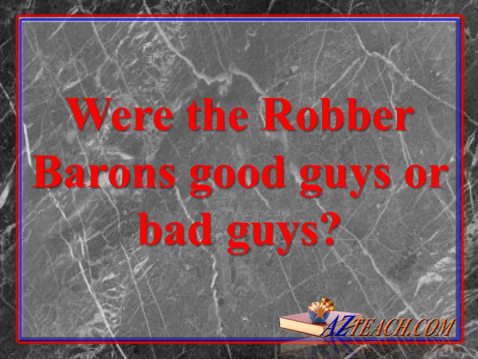 Were the Robber Barons good guys or bad guys?