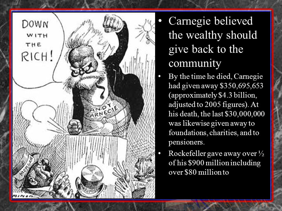 Carnegie believed the wealthy should give back to the community By the time he died, Carnegie had given away $350,695,653 (approximately $4.3 billion,