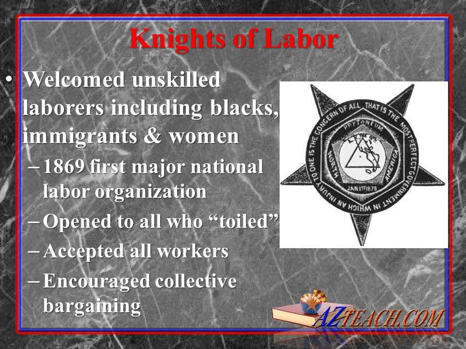 Knights of Labor Welcomed unskilled laborers including blacks, immigrants & women Welcomed unskilled laborers including blacks, immigrants & women – 1