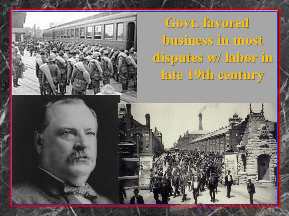 Govt. favored business in most disputes w/ labor in late 19th century