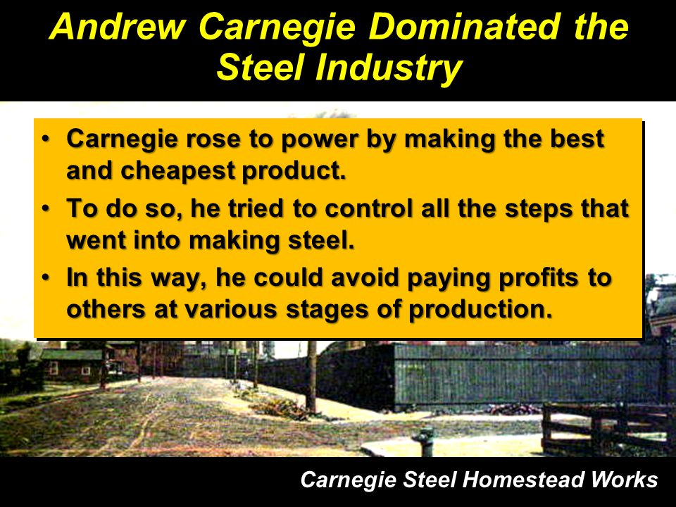Andrew Carnegie Dominated the Steel Industry Carnegie rose to power by making the best and cheapest product.Carnegie rose to power by making the best and cheapest product.