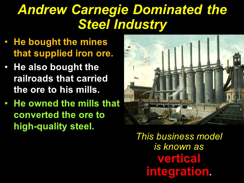 Andrew Carnegie Dominated the Steel Industry He bought the mines that supplied iron ore. He also bought the railroads that carried the ore to his mill