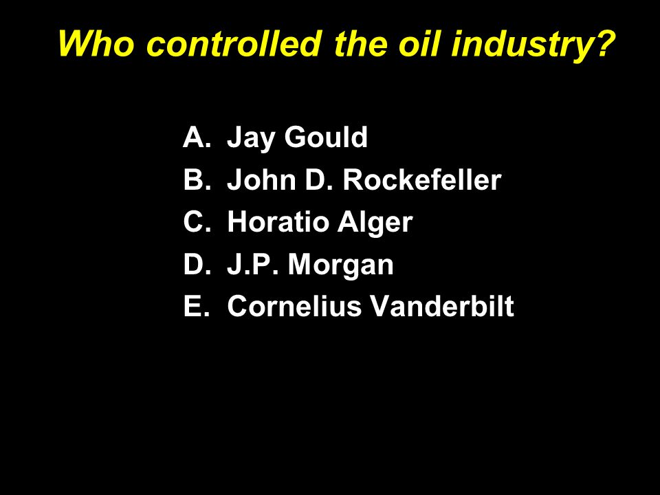 Who controlled the oil industry? A.Jay Gould B.John D. Rockefeller C.Horatio Alger D.J.P. Morgan E.Cornelius Vanderbilt