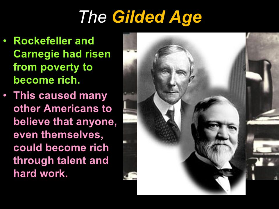 The Gilded Age Rockefeller and Carnegie had risen from poverty to become rich. This caused many other Americans to believe that anyone, even themselve