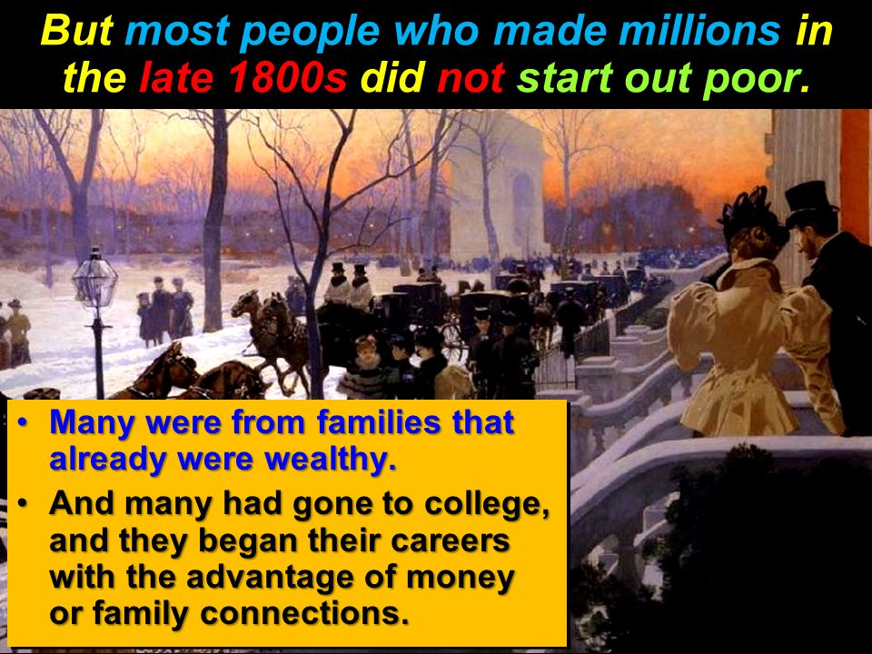 But most people who made millions in the late 1800s did not start out poor. Many were from families that already were wealthy.Many were from families