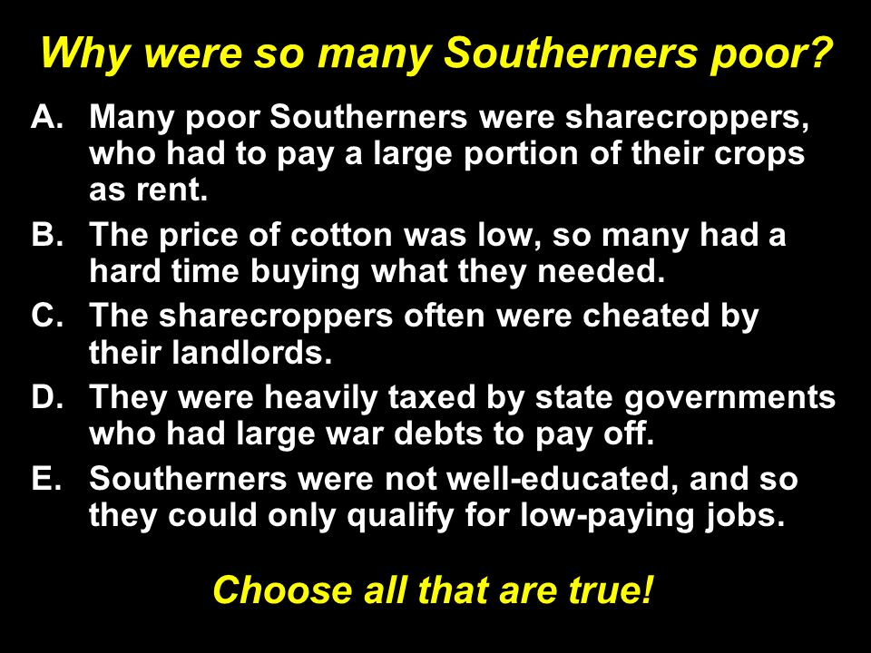 Why were so many Southerners poor? A.Many poor Southerners were sharecroppers, who had to pay a large portion of their crops as rent. B.The price of c