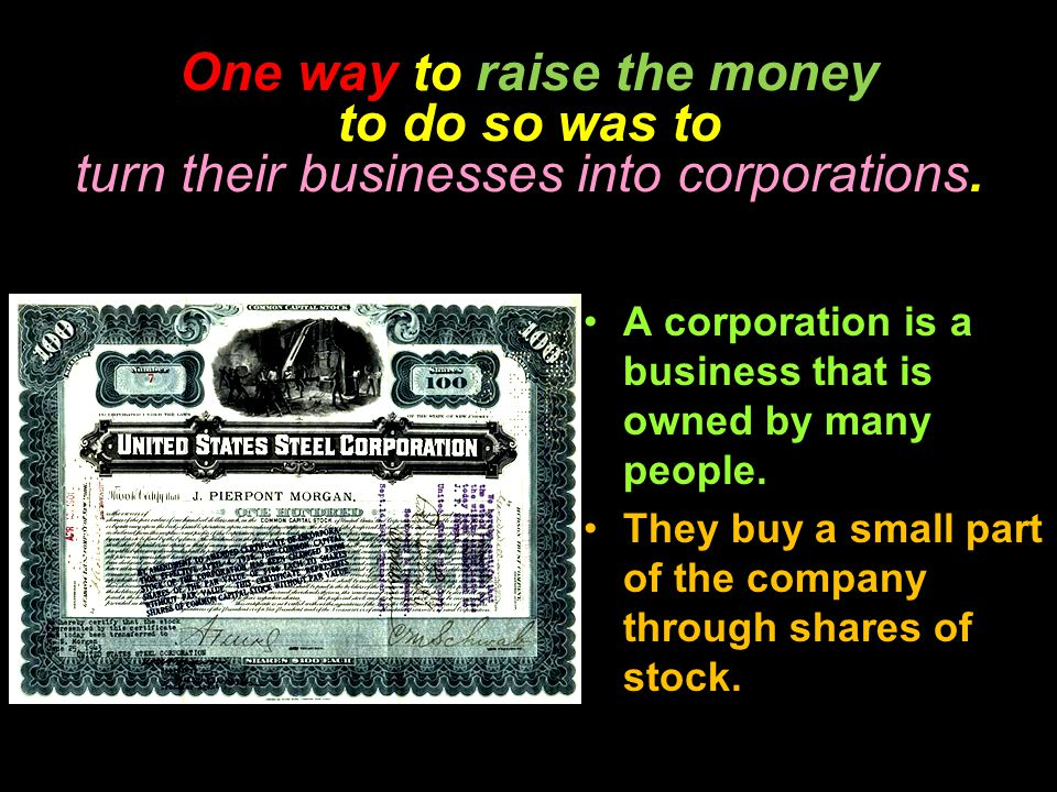 One way to raise the money to do so was to turn their businesses into corporations. A corporation is a business that is owned by many people. They buy