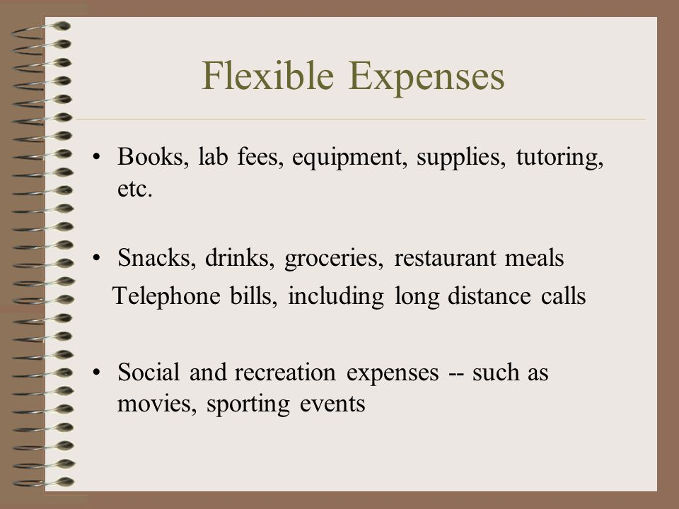 Flexible Expenses Books, lab fees, equipment, supplies, tutoring, etc. Snacks, drinks, groceries, restaurant meals Telephone bills, including long dis
