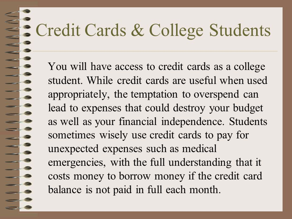 Credit Cards & College Students You will have access to credit cards as a college student. While credit cards are useful when used appropriately, the