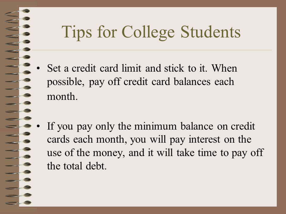Tips for College Students Set a credit card limit and stick to it. When possible, pay off credit card balances each month. If you pay only the minimum