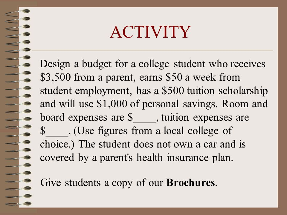 ACTIVITY Design a budget for a college student who receives $3,500 from a parent, earns $50 a week from student employment, has a $500 tuition scholar