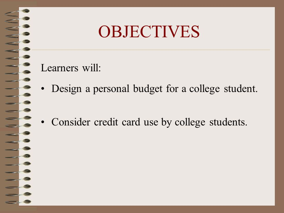 OBJECTIVES Learners will: Design a personal budget for a college student. Consider credit card use by college students.