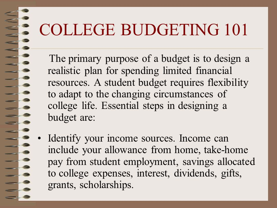 COLLEGE BUDGETING 101 The primary purpose of a budget is to design a realistic plan for spending limited financial resources. A student budget require
