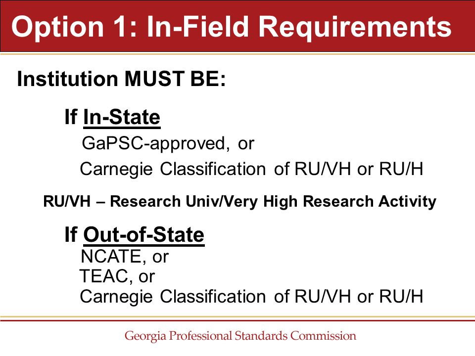 Institution MUST BE: If In-State GaPSC-approved, or Carnegie Classification of RU/VH or RU/H RU/VH – Research Univ/Very High Research Activity Option 1: In-Field Requirements If Out-of-State NCATE, or TEAC, or Carnegie Classification of RU/VH or RU/H