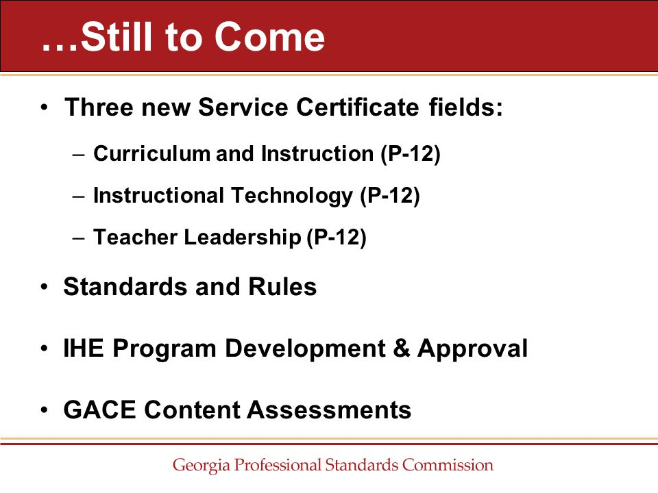 Three new Service Certificate fields: –Curriculum and Instruction (P-12) –Instructional Technology (P-12) –Teacher Leadership (P-12) …Still to Come Standards and Rules IHE Program Development & Approval GACE Content Assessments