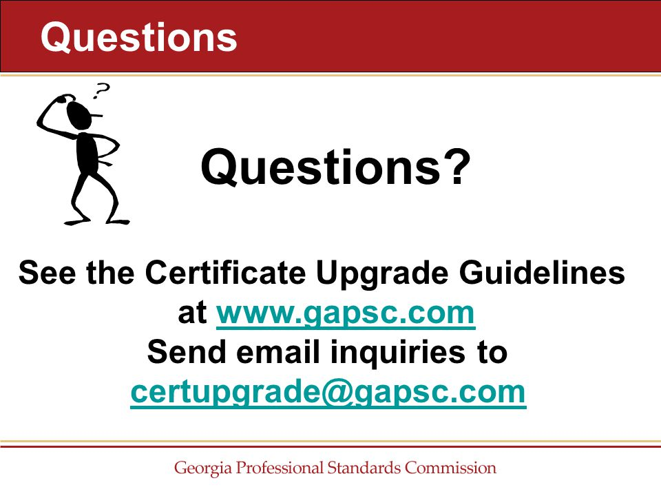 Questions See the Certificate Upgrade Guidelines at www.gapsc.com Send email inquiries to certupgrade@gapsc.comwww.gapsc.comcertupgrade@gapsc.com Questions?