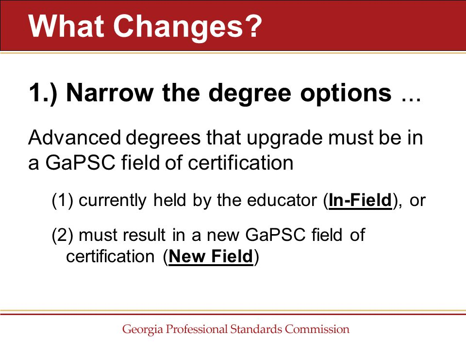 1.) Narrow the degree options... Advanced degrees that upgrade must be in a GaPSC field of certification (1) currently held by the educator (In-Field)