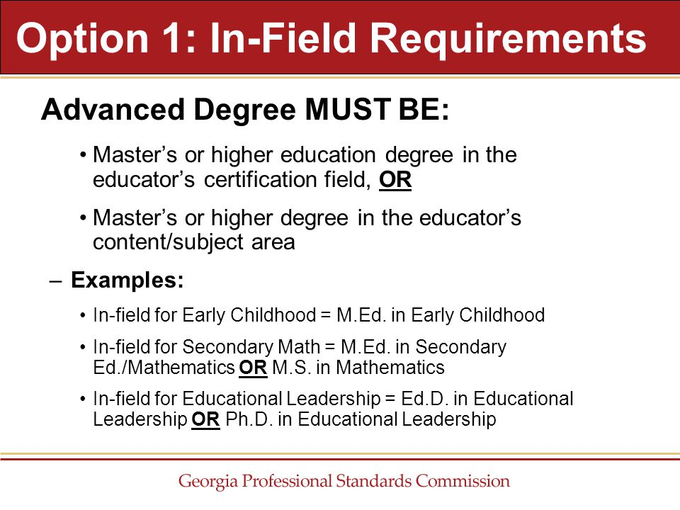 Advanced Degree MUST BE: Master's or higher education degree in the educator's certification field, OR Master's or higher degree in the educator's content/subject area –Examples: In-field for Early Childhood = M.Ed.