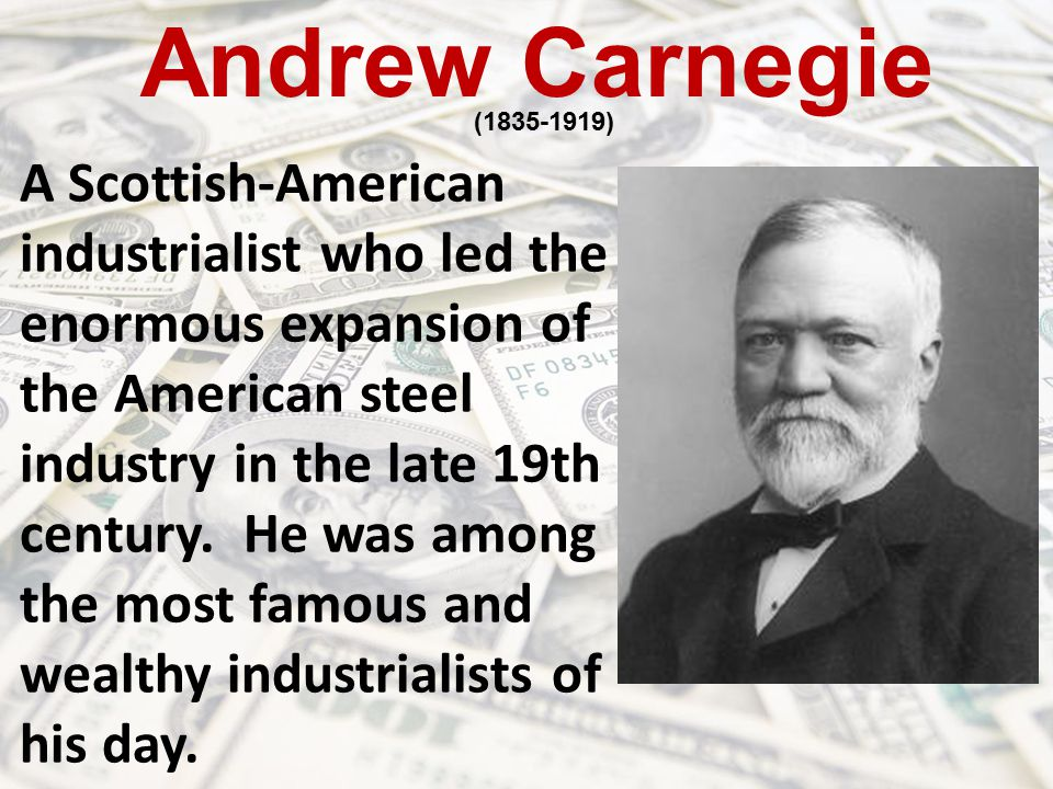 Andrew Carnegie (1835-1919) A Scottish-American industrialist who led the enormous expansion of the American steel industry in the late 19th century.